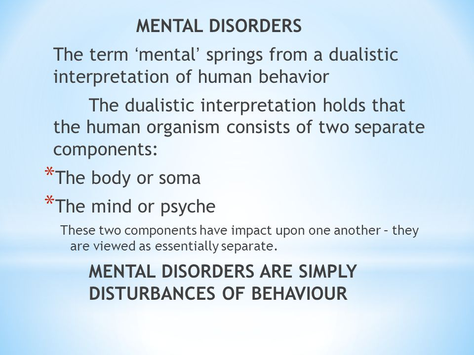 MENTAL DISORDERS The term ' mental ' springs from a dualistic interpretation of human behavior The dualistic interpretation holds that the human organism consists of two separate components: * The body or soma * The mind or psyche These two components have impact upon one another – they are viewed as essentially separate.