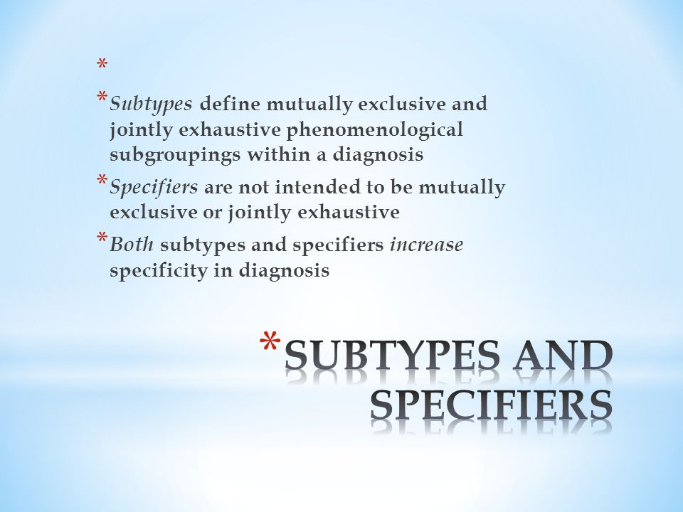 * * Subtypes define mutually exclusive and jointly exhaustive phenomenological subgroupings within a diagnosis * Specifiers are not intended to be mutually exclusive or jointly exhaustive * Both subtypes and specifiers increase specificity in diagnosis