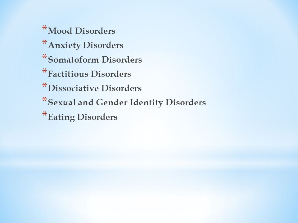 * Mood Disorders * Anxiety Disorders * Somatoform Disorders * Factitious Disorders * Dissociative Disorders * Sexual and Gender Identity Disorders * Eating Disorders