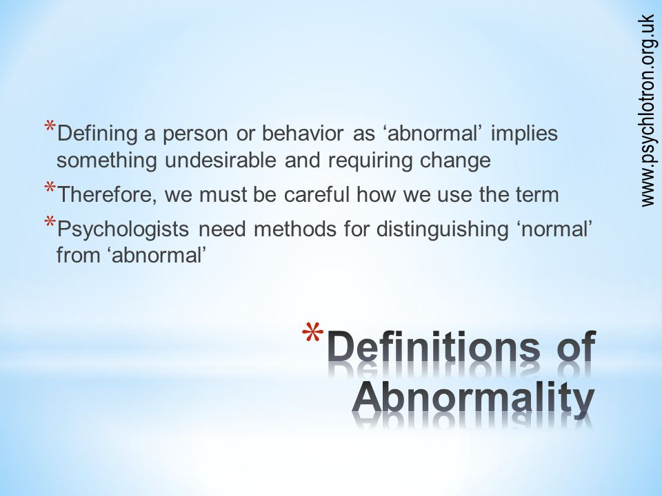 * Defining a person or behavior as 'abnormal' implies something undesirable and requiring change * Therefore, we must be careful how we use the term * Psychologists need methods for distinguishing 'normal' from 'abnormal' www.psychlotron.org.uk