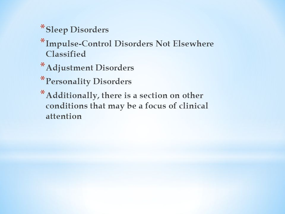 * Sleep Disorders * Impulse-Control Disorders Not Elsewhere Classified * Adjustment Disorders * Personality Disorders * Additionally, there is a section on other conditions that may be a focus of clinical attention
