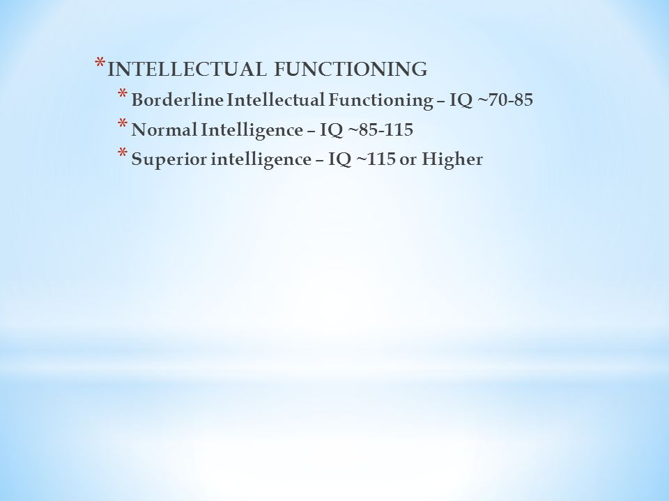 * INTELLECTUAL FUNCTIONING * Borderline Intellectual Functioning – IQ ~70-85 * Normal Intelligence – IQ ~85-115 * Superior intelligence – IQ ~115 or Higher