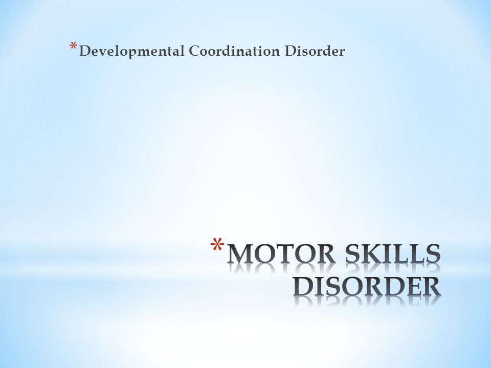 * Developmental Coordination Disorder
