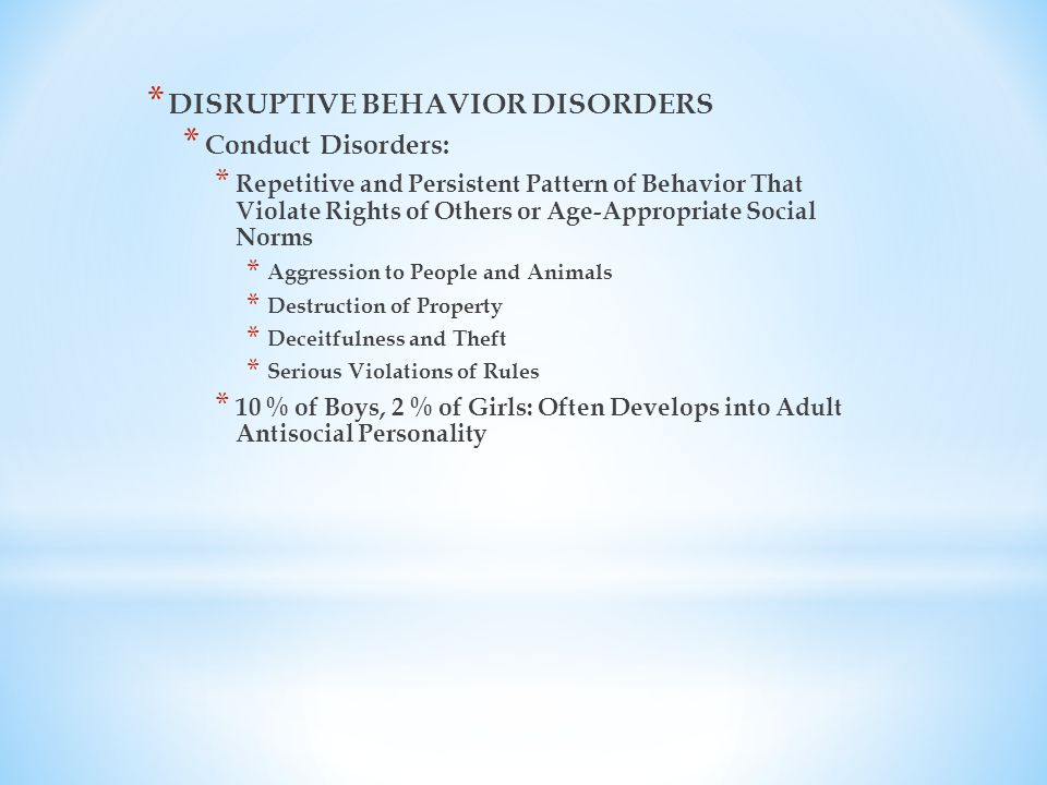 * DISRUPTIVE BEHAVIOR DISORDERS * Conduct Disorders: * Repetitive and Persistent Pattern of Behavior That Violate Rights of Others or Age-Appropriate Social Norms * Aggression to People and Animals * Destruction of Property * Deceitfulness and Theft * Serious Violations of Rules * 10 % of Boys, 2 % of Girls: Often Develops into Adult Antisocial Personality