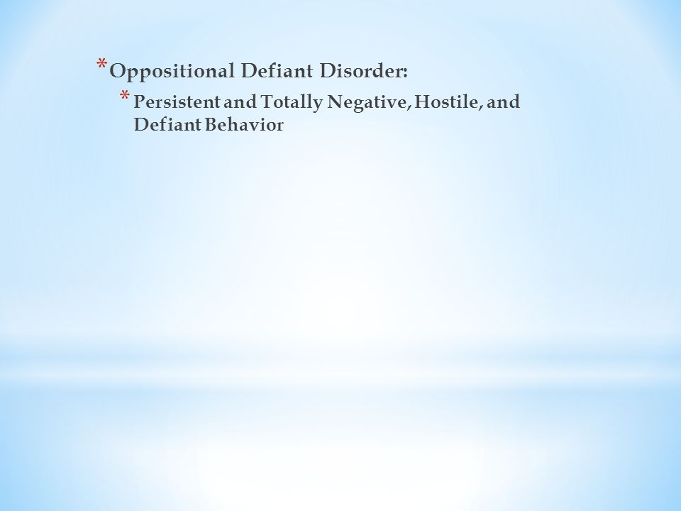 * Oppositional Defiant Disorder: * Persistent and Totally Negative, Hostile, and Defiant Behavior