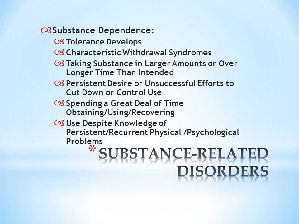  Substance Dependence:  Tolerance Develops  Characteristic Withdrawal Syndromes  Taking Substance in Larger Amounts or Over Longer Time Than Intended  Persistent Desire or Unsuccessful Efforts to Cut Down or Control Use  Spending a Great Deal of Time Obtaining/Using/Recovering  Use Despite Knowledge of Persistent/Recurrent Physical /Psychological Problems