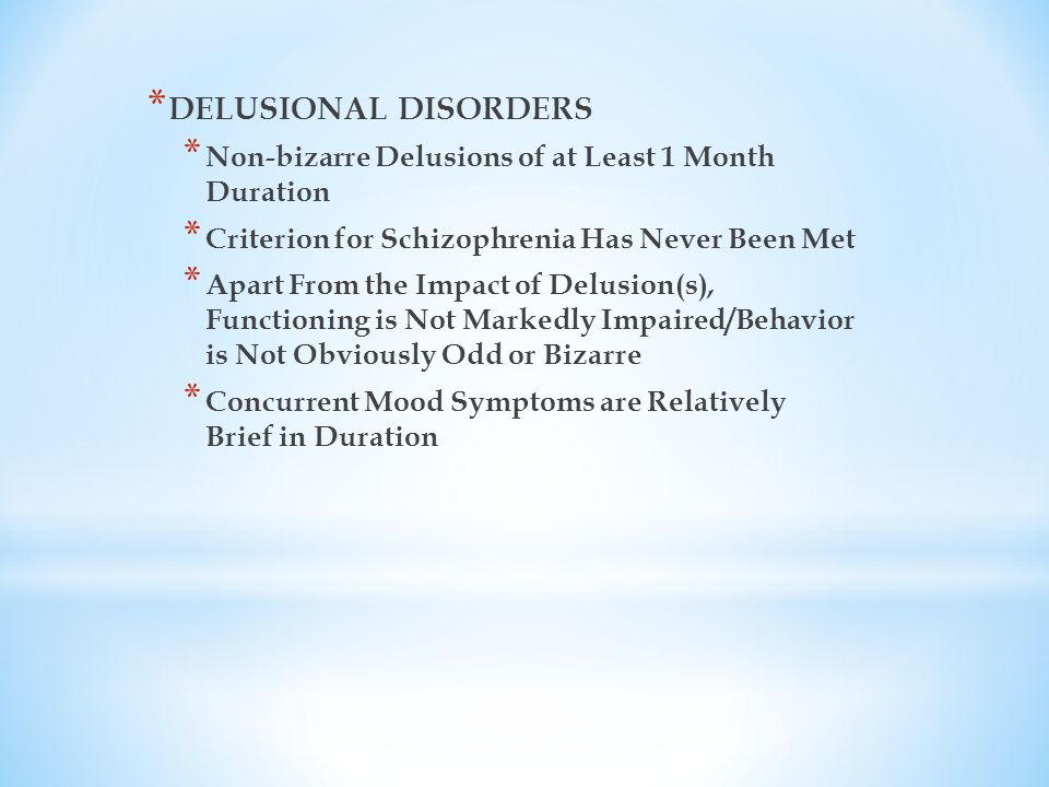 * DELUSIONAL DISORDERS * Non-bizarre Delusions of at Least 1 Month Duration * Criterion for Schizophrenia Has Never Been Met * Apart From the Impact of Delusion(s), Functioning is Not Markedly Impaired/Behavior is Not Obviously Odd or Bizarre * Concurrent Mood Symptoms are Relatively Brief in Duration