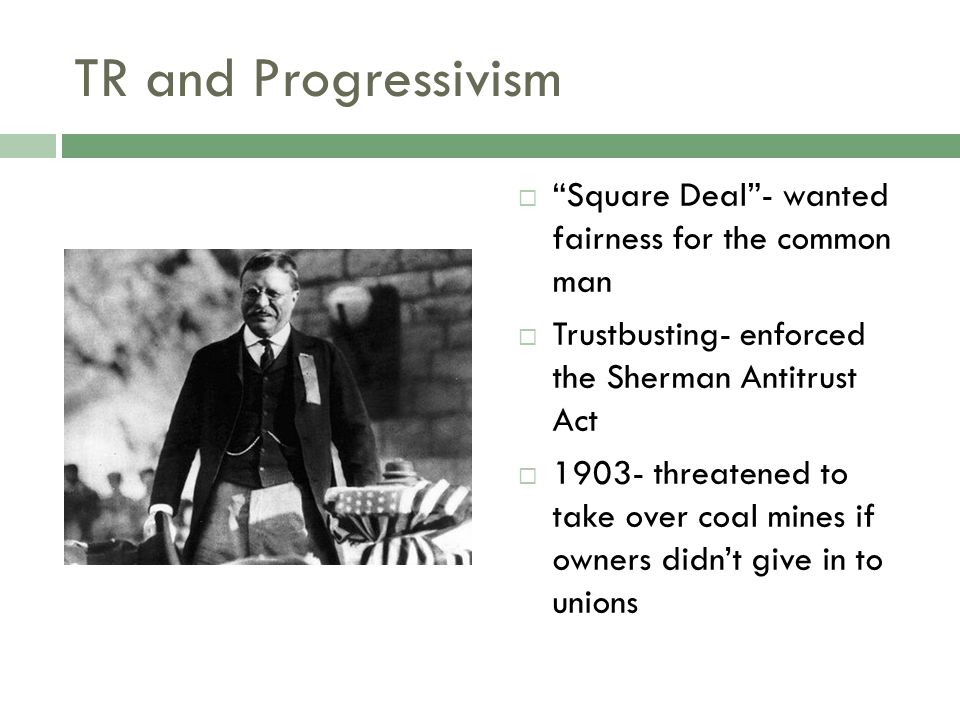 TR and Progressivism  Square Deal - wanted fairness for the common man  Trustbusting- enforced the Sherman Antitrust Act  1903- threatened to take over coal mines if owners didn't give in to unions