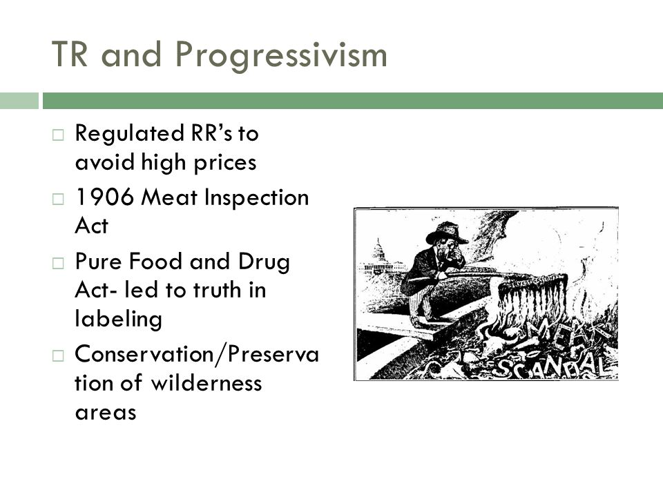 TR and Progressivism  Regulated RR's to avoid high prices  1906 Meat Inspection Act  Pure Food and Drug Act- led to truth in labeling  Conservation/Preserva tion of wilderness areas
