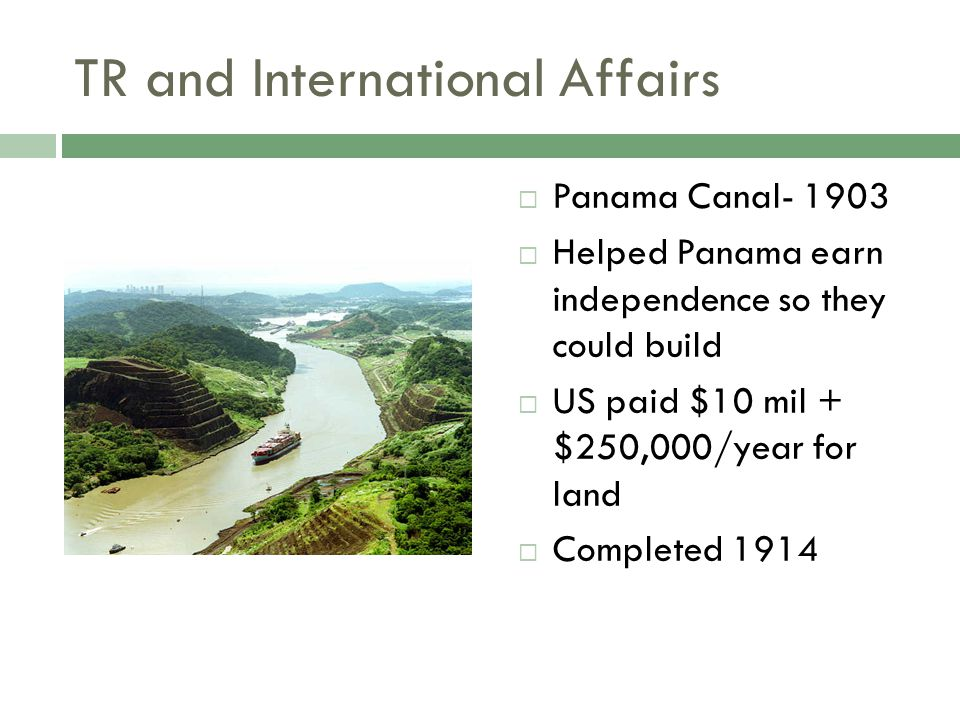 TR and International Affairs  Panama Canal- 1903  Helped Panama earn independence so they could build  US paid $10 mil + $250,000/year for land  Completed 1914