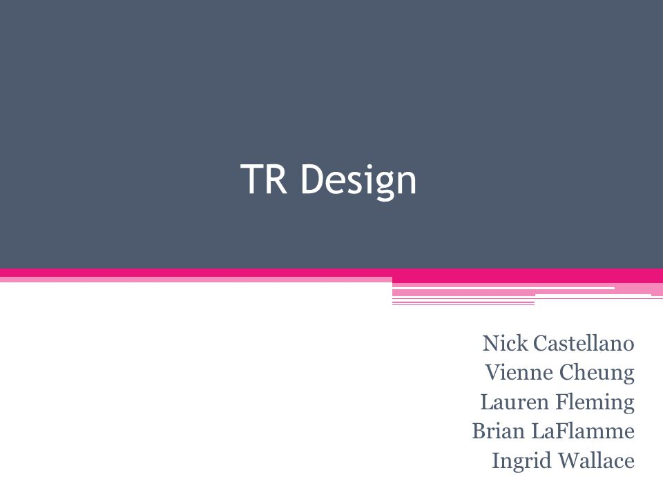 TR Design Nick Castellano Vienne Cheung Lauren Fleming Brian LaFlamme Ingrid Wallace