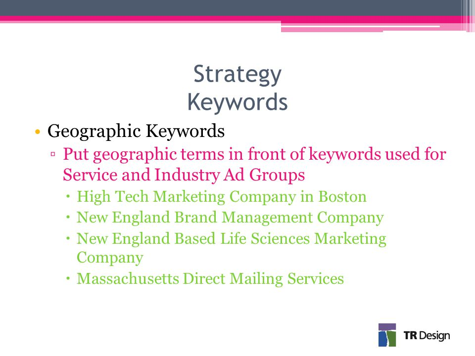 Strategy Keywords Geographic Keywords ▫Put geographic terms in front of keywords used for Service and Industry Ad Groups  High Tech Marketing Company in Boston  New England Brand Management Company  New England Based Life Sciences Marketing Company  Massachusetts Direct Mailing Services