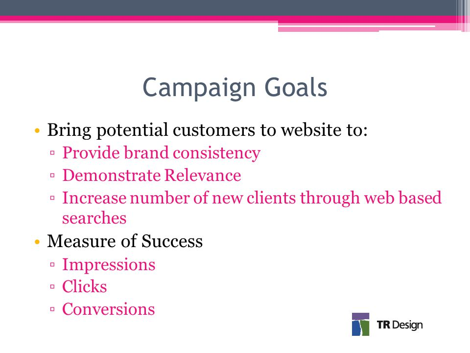 Campaign Goals Bring potential customers to website to: ▫Provide brand consistency ▫Demonstrate Relevance ▫Increase number of new clients through web based searches Measure of Success ▫Impressions ▫Clicks ▫Conversions