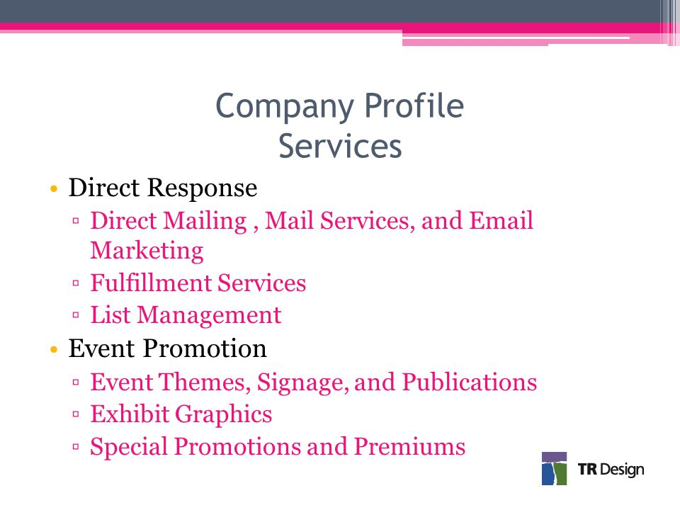 Company Profile Services Direct Response ▫Direct Mailing, Mail Services, and Email Marketing ▫Fulfillment Services ▫List Management Event Promotion ▫Event Themes, Signage, and Publications ▫Exhibit Graphics ▫Special Promotions and Premiums
