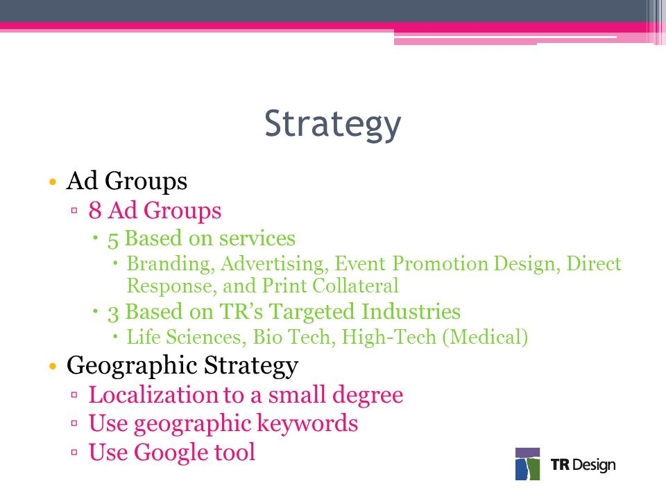Strategy Ad Groups ▫8 Ad Groups  5 Based on services  Branding, Advertising, Event Promotion Design, Direct Response, and Print Collateral  3 Based on TR's Targeted Industries  Life Sciences, Bio Tech, High-Tech (Medical) Geographic Strategy ▫Localization to a small degree ▫Use geographic keywords ▫Use Google tool