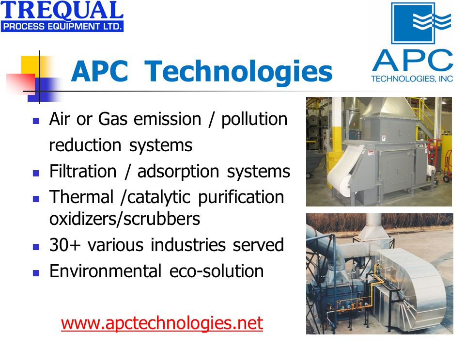 APC Technologies Air or Gas emission / pollution reduction systems Filtration / adsorption systems Thermal /catalytic purification oxidizers/scrubbers 30+ various industries served Environmental eco-solution
