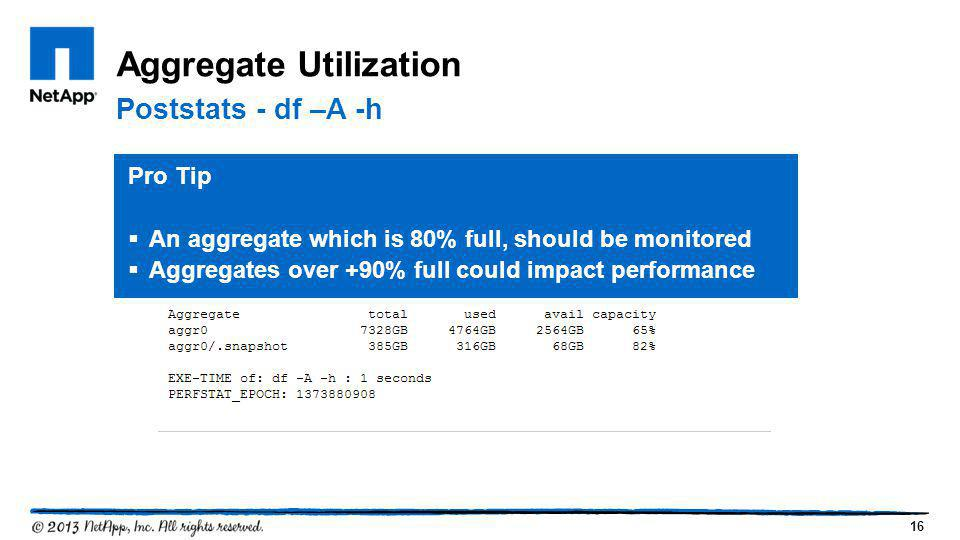 16 Aggregate Utilization Poststats - df –A -h Pro Tip  An aggregate which is 80% full, should be monitored  Aggregates over +90% full could impact p