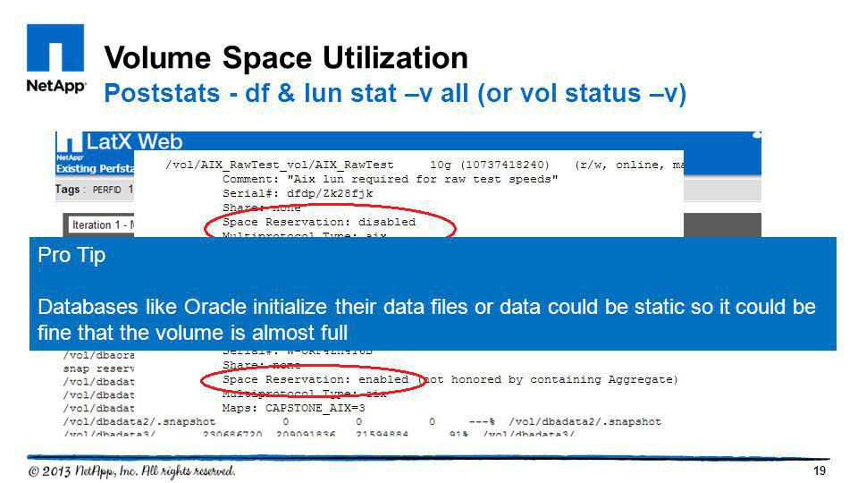 19 Volume Space Utilization Poststats - df & lun stat –v all (or vol status –v) Pro Tip Databases like Oracle initialize their data files or data coul