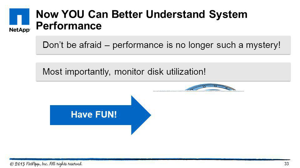 33 Don't be afraid – performance is no longer such a mystery! Now YOU Can Better Understand System Performance Have FUN! Most importantly, monitor dis