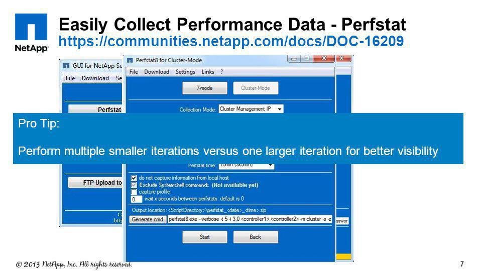 7 Easily Collect Performance Data - Perfstat https://communities.netapp.com/docs/DOC-16209 Pro Tip: Perform multiple smaller iterations versus one lar