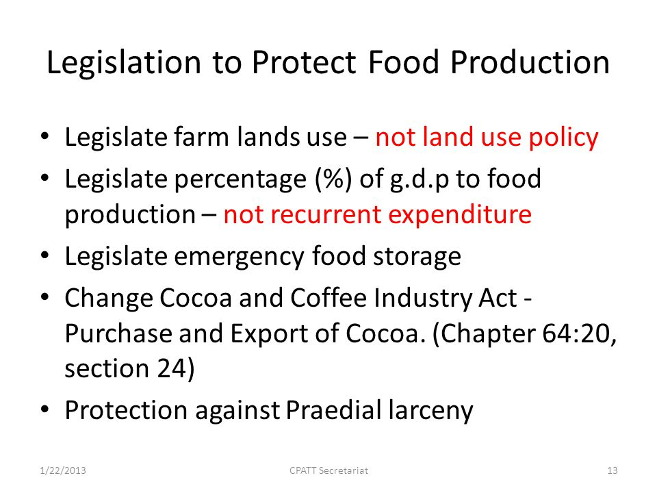 Legislation to Protect Food Production Legislate farm lands use – not land use policy Legislate percentage (%) of g.d.p to food production – not recurrent expenditure Legislate emergency food storage Change Cocoa and Coffee Industry Act - Purchase and Export of Cocoa.