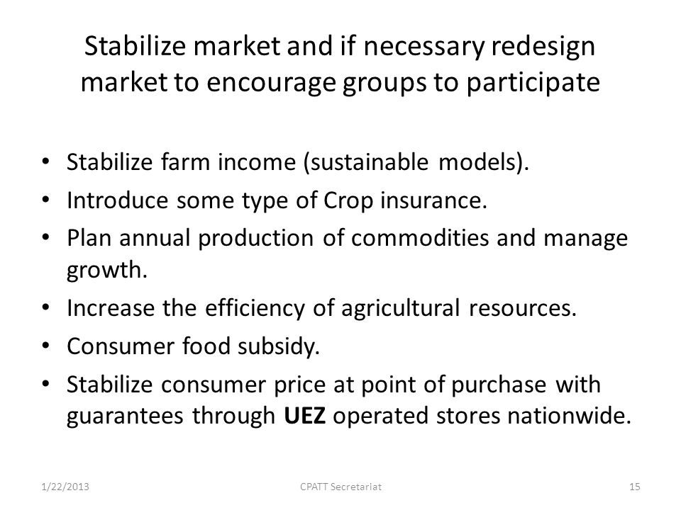 Stabilize market and if necessary redesign market to encourage groups to participate Stabilize farm income (sustainable models).