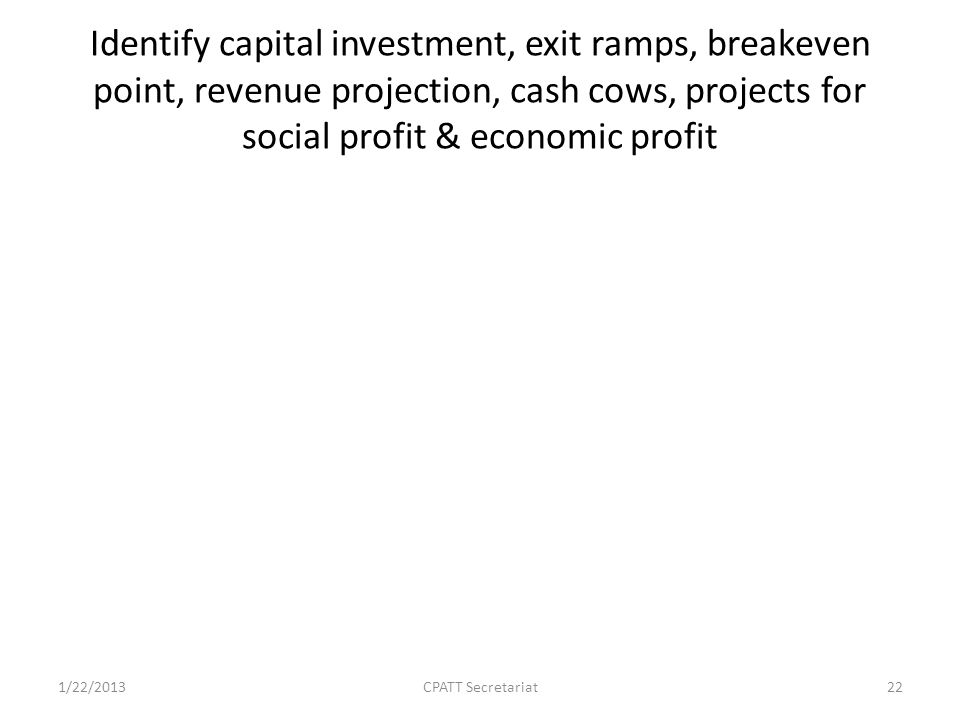 Identify capital investment, exit ramps, breakeven point, revenue projection, cash cows, projects for social profit & economic profit 1/22/2013CPATT Secretariat22