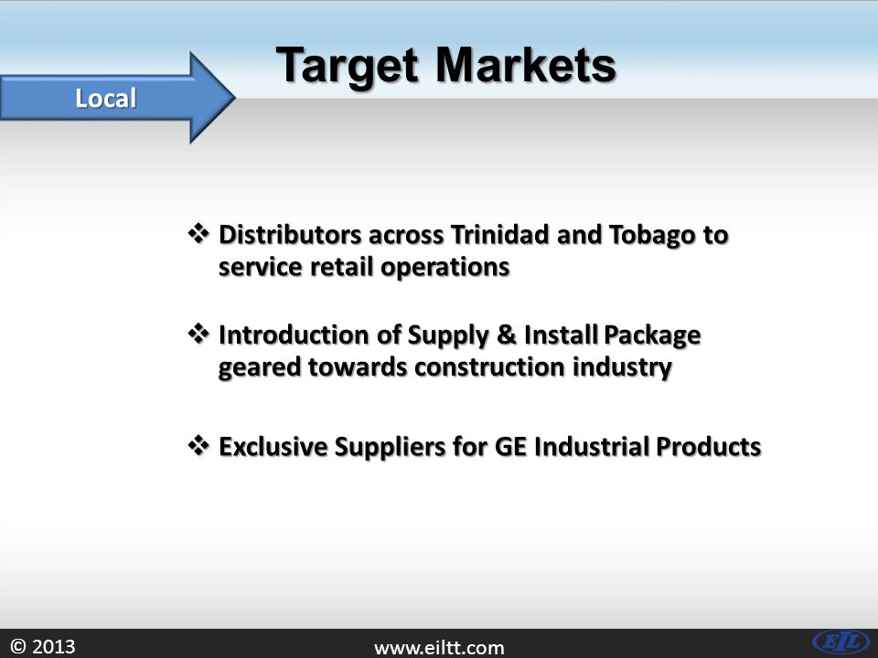 © 2013 www.eiltt.com Target Markets Local  Distributors across Trinidad and Tobago to service retail operations  Exclusive Suppliers for GE Industri