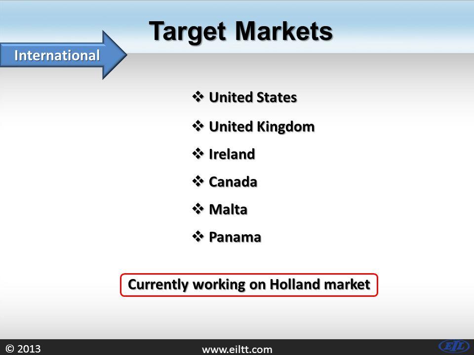 © 2013 www.eiltt.com Target Markets International Currently working on Holland market  United States  Ireland  United Kingdom  Canada  Malta  Panama