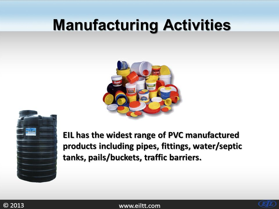 © Manufacturing Activities EIL has the widest range of PVC manufactured products including pipes, fittings, water/septic tanks, pails/buckets, traffic barriers.