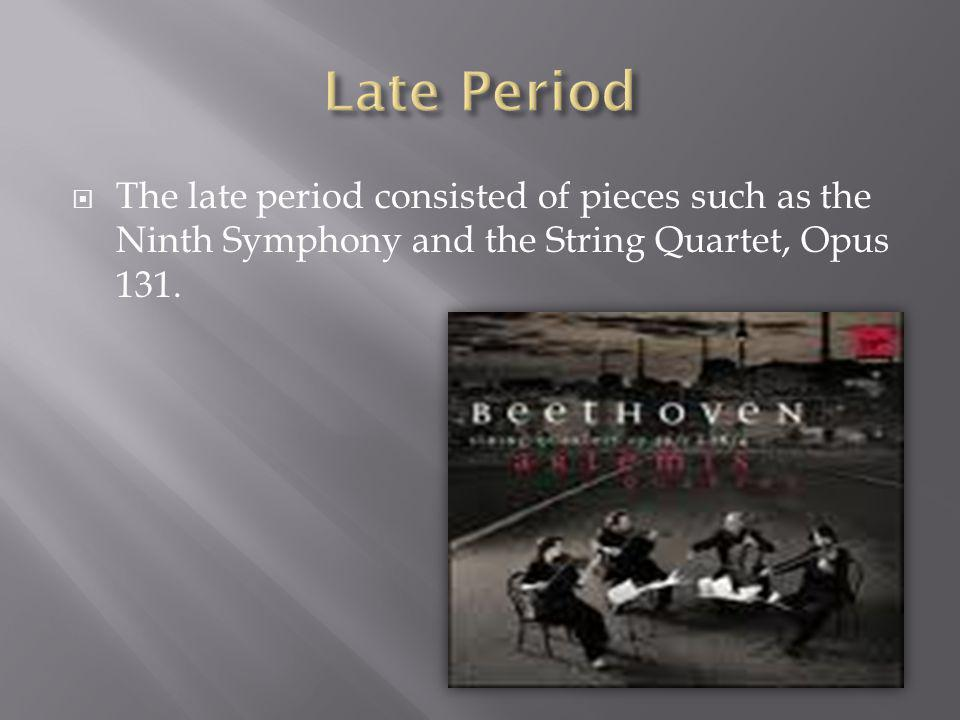  The late period consisted of pieces such as the Ninth Symphony and the String Quartet, Opus 131.