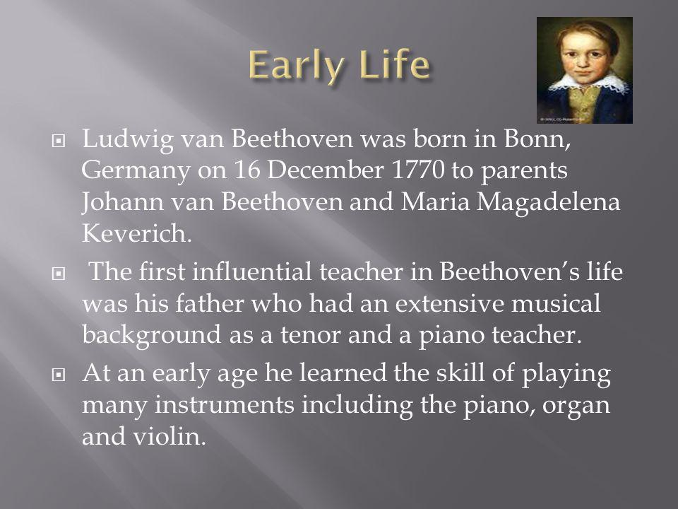  Ludwig van Beethoven was born in Bonn, Germany on 16 December 1770 to parents Johann van Beethoven and Maria Magadelena Keverich.