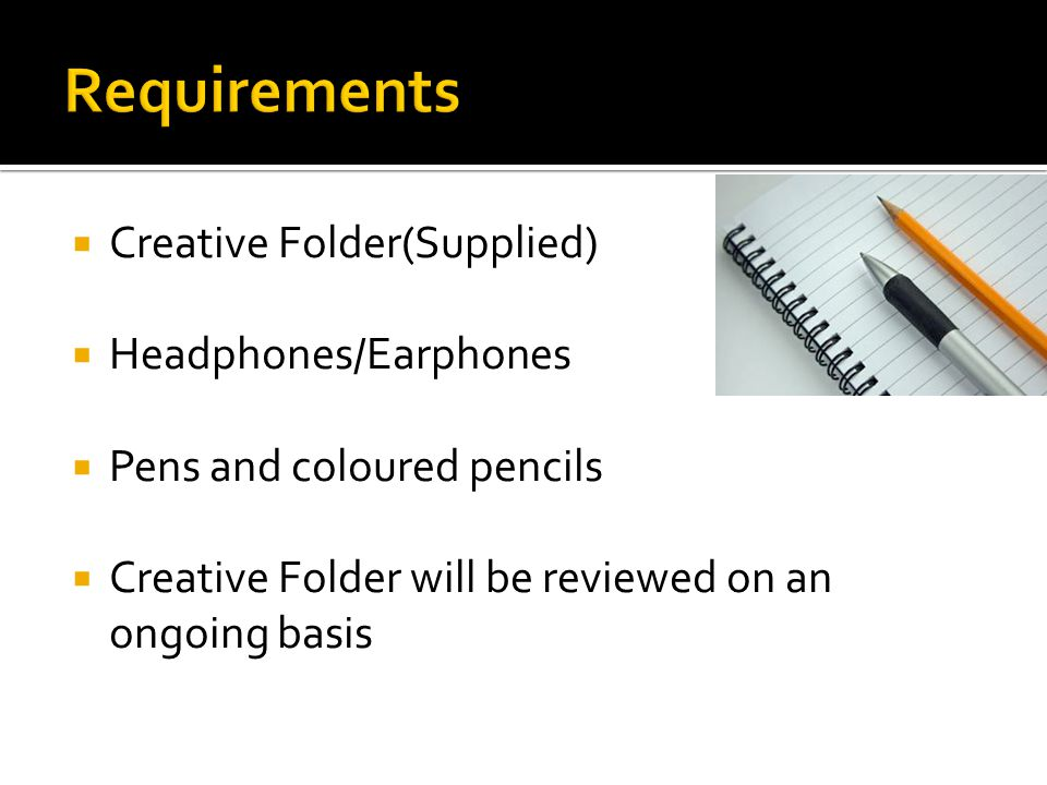  Creative Folder(Supplied)  Headphones/Earphones  Pens and coloured pencils  Creative Folder will be reviewed on an ongoing basis