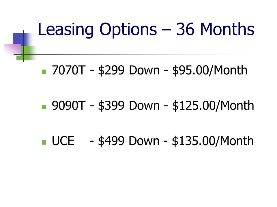 Leasing Options – 36 Months 7070T - $299 Down - $95.00/Month 9090T - $399 Down - $125.00/Month UCE - $499 Down - $135.00/Month