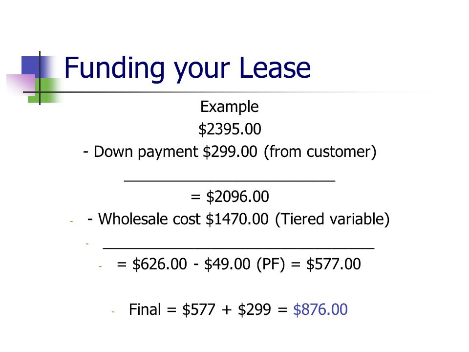 Funding your Lease Example $2395.00 - Down payment $299.00 (from customer) _________________________ = $2096.00 - - Wholesale cost $1470.00 (Tiered variable) - ________________________________ - = $626.00 - $49.00 (PF) = $577.00 - Final = $577 + $299 = $876.00
