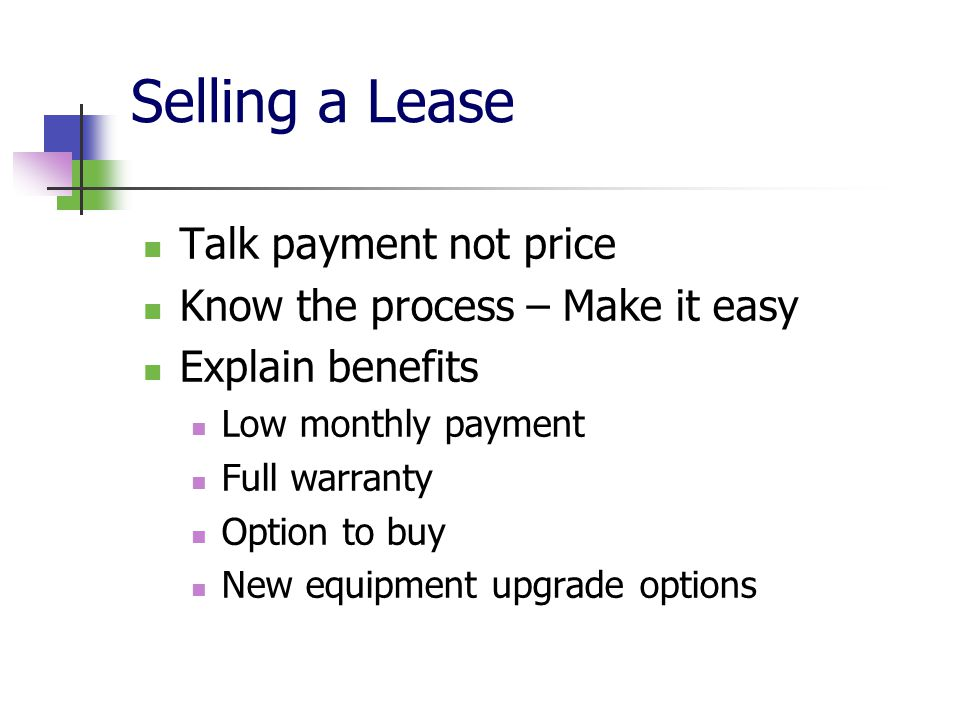 Selling a Lease Talk payment not price Know the process – Make it easy Explain benefits Low monthly payment Full warranty Option to buy New equipment upgrade options
