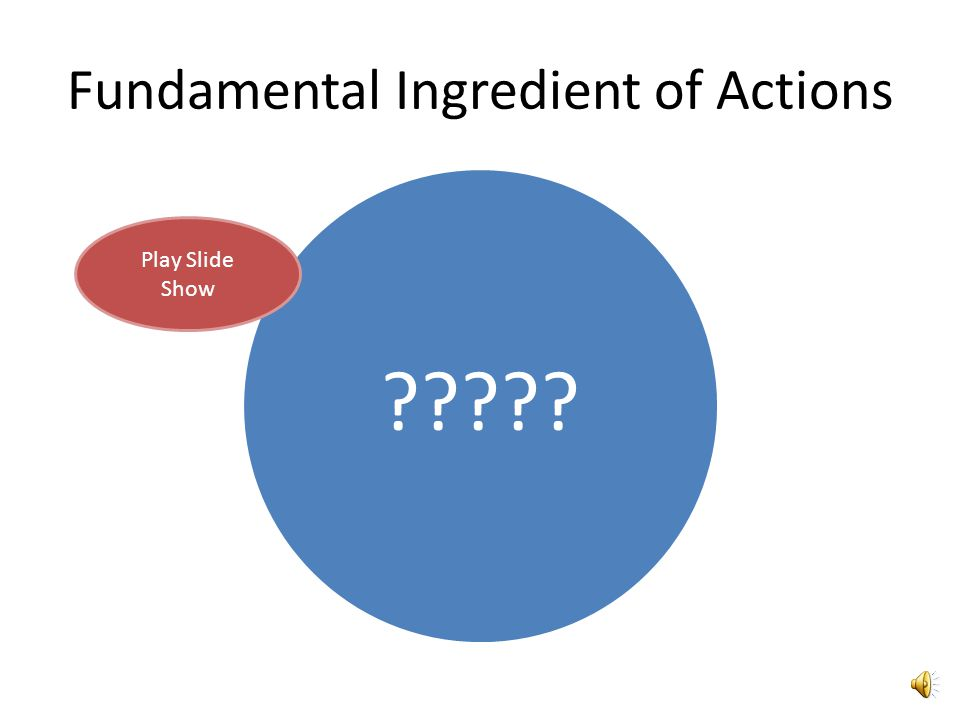 Fundamental Ingredient of Actions ????? Play Slide Show