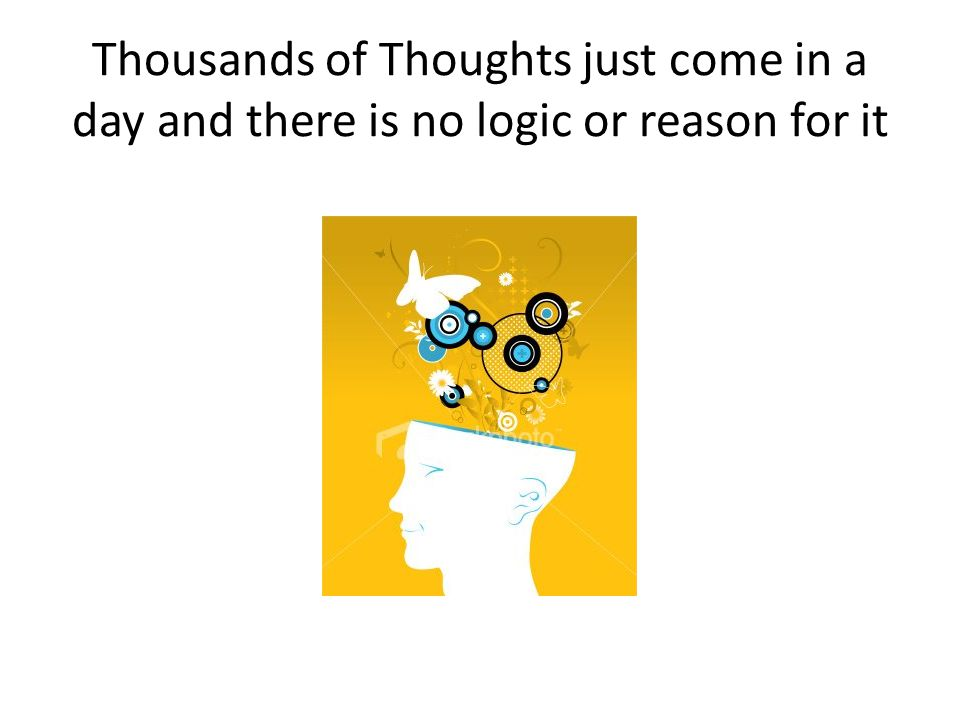 Thousands of Thoughts just come in a day and there is no logic or reason for it