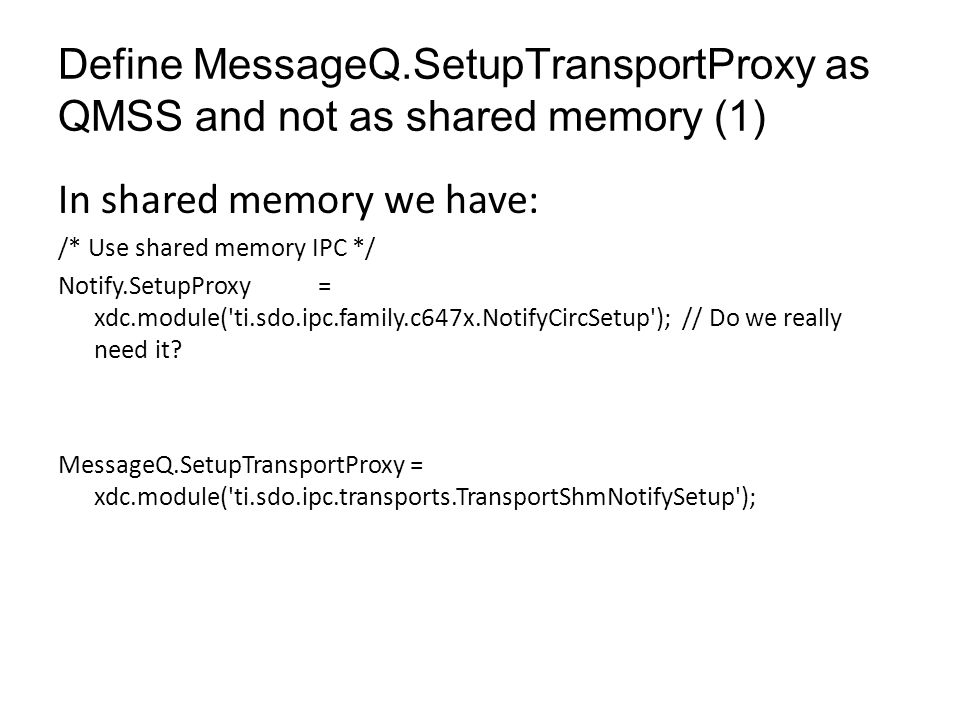 Define MessageQ.SetupTransportProxy as QMSS and not as shared memory (2) In QMSS we have: /* use IPC over QMSS */ MessageQ.SetupTransportProxy = xdc.useModule(Settings.getMessageQSetupDelegate());// Do we need it.