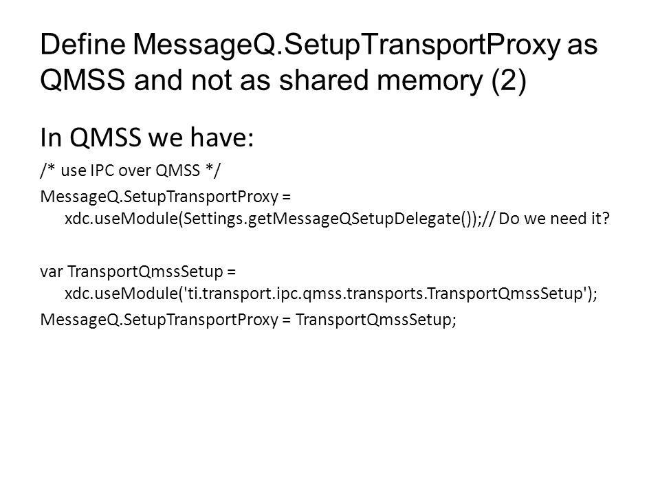 Adding transport QMSS parameters TransportQmssSetup.descMemRegion = 0; Program.global.descriptorMemRegion = TransportQmssSetup.descMemRegion; Program.global.numDescriptors = 8192; Program.global.descriptorSize = cacheLineSize; // multiple of cache line size TransportQmss.numDescriptors = Program.global.numDescriptors; TransportQmss.descriptorIsInSharedMem = true; TransportQmss.descriptorSize = Program.global.descriptorSize; TransportQmss.useAccumulatorLogic = false; TransportQmss.pacingEnabled = false; TransportQmss.intThreshold = 1; TransportQmss.timerLoadCount = 0; // timer ticks.