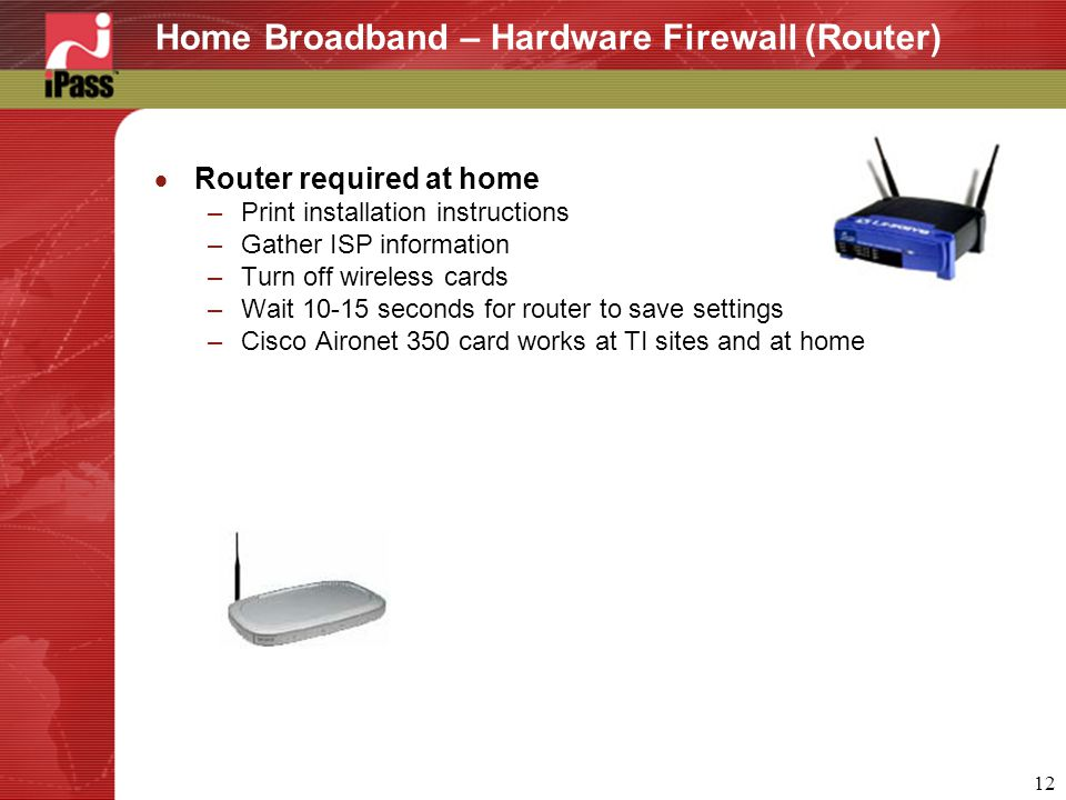 12 Home Broadband – Hardware Firewall (Router)  Router required at home –Print installation instructions –Gather ISP information –Turn off wireless cards –Wait 10-15 seconds for router to save settings –Cisco Aironet 350 card works at TI sites and at home