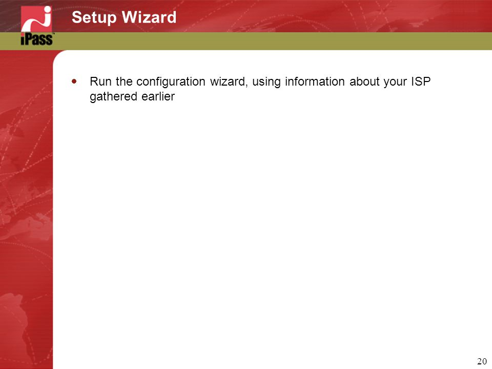 20 Setup Wizard  Run the configuration wizard, using information about your ISP gathered earlier