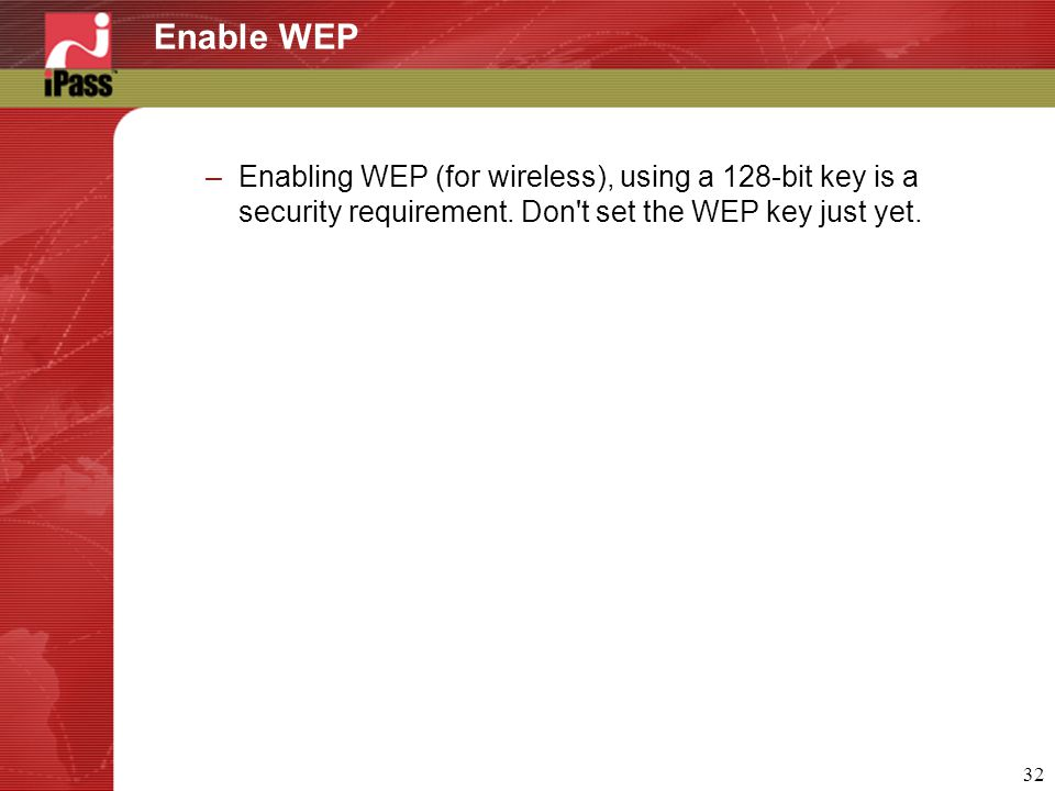 32 Enable WEP –Enabling WEP (for wireless), using a 128-bit key is a security requirement.