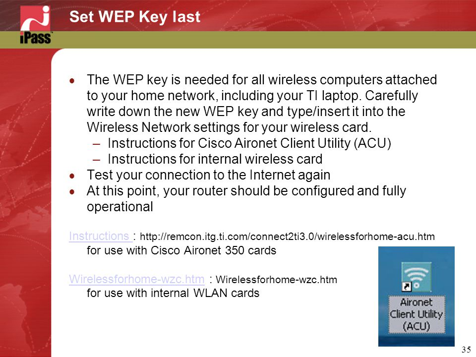 35 Set WEP Key last  The WEP key is needed for all wireless computers attached to your home network, including your TI laptop. Carefully write down t