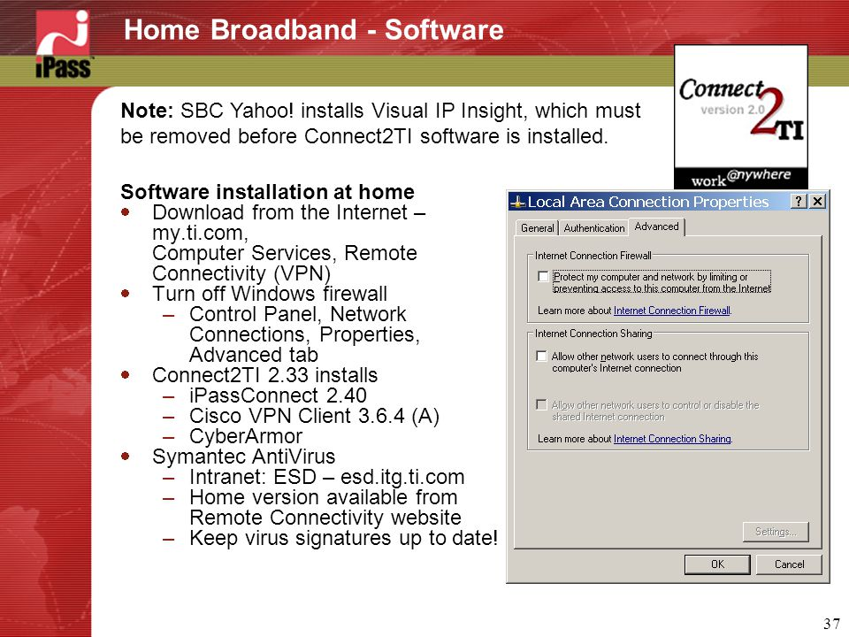 37 Home Broadband - Software Software installation at home  Download from the Internet – my.ti.com, Computer Services, Remote Connectivity (VPN)  Turn off Windows firewall –Control Panel, Network Connections, Properties, Advanced tab  Connect2TI 2.33 installs –iPassConnect 2.40 –Cisco VPN Client 3.6.4 (A) –CyberArmor  Symantec AntiVirus –Intranet: ESD – esd.itg.ti.com –Home version available from Remote Connectivity website –Keep virus signatures up to date.