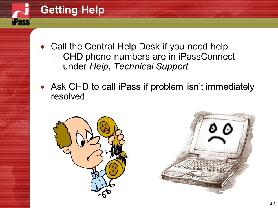 42 Getting Help  Call the Central Help Desk if you need help –CHD phone numbers are in iPassConnect under Help, Technical Support  Ask CHD to call iPass if problem isn't immediately resolved