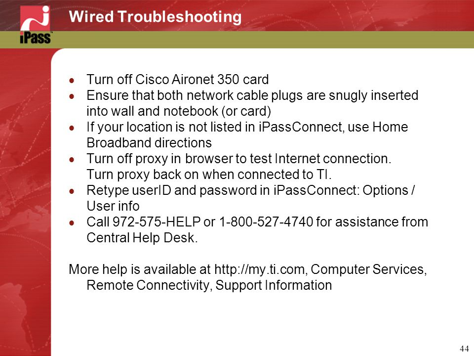 44 Wired Troubleshooting  Turn off Cisco Aironet 350 card  Ensure that both network cable plugs are snugly inserted into wall and notebook (or card)  If your location is not listed in iPassConnect, use Home Broadband directions  Turn off proxy in browser to test Internet connection.