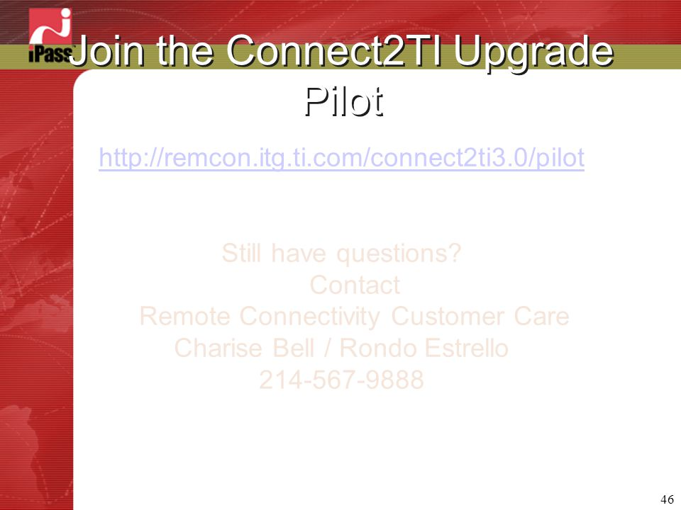 46 Join the Connect2TI Upgrade Pilot http://remcon.itg.ti.com/connect2ti3.0/pilot Still have questions.