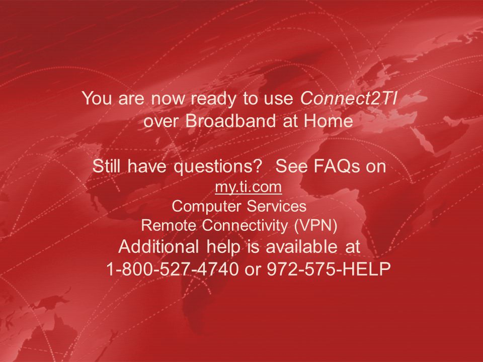 You are now ready to use Connect2TI over Broadband at Home Still have questions? See FAQs on my.ti.com Computer Services Remote Connectivity (VPN) Add