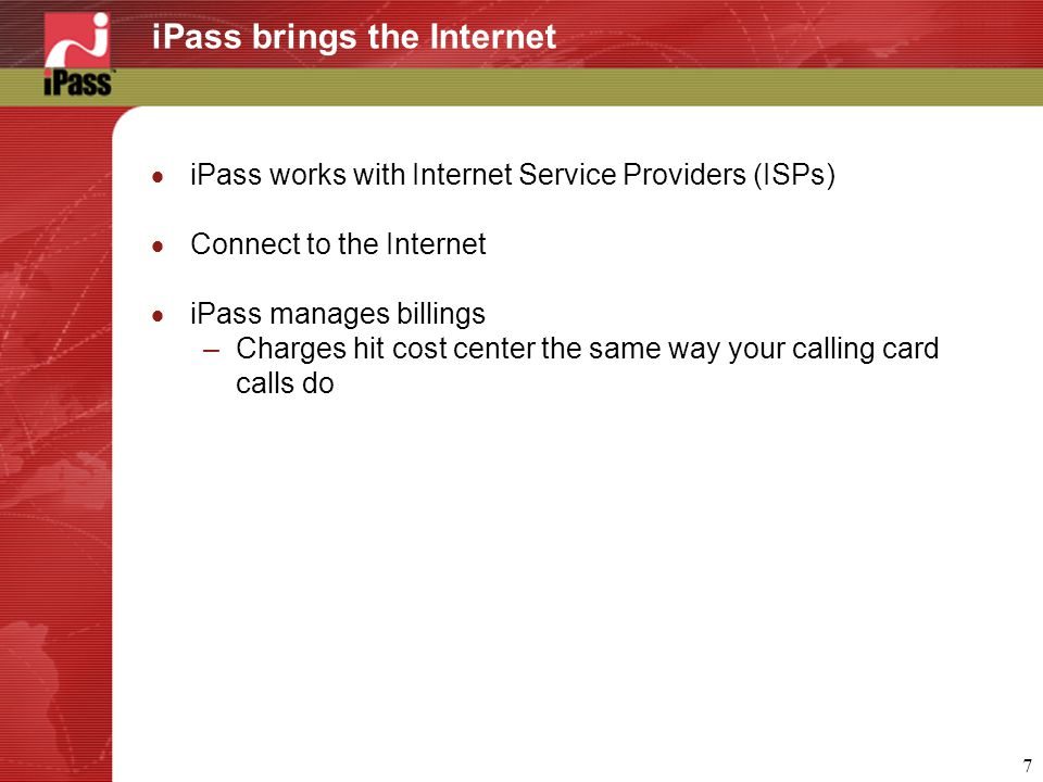 7 iPass brings the Internet  iPass works with Internet Service Providers (ISPs)  Connect to the Internet  iPass manages billings –Charges hit cost center the same way your calling card calls do